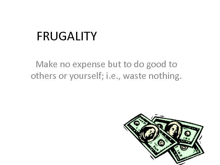FRUGALITY Make no expense but to do good to others or yourself; i. e.
