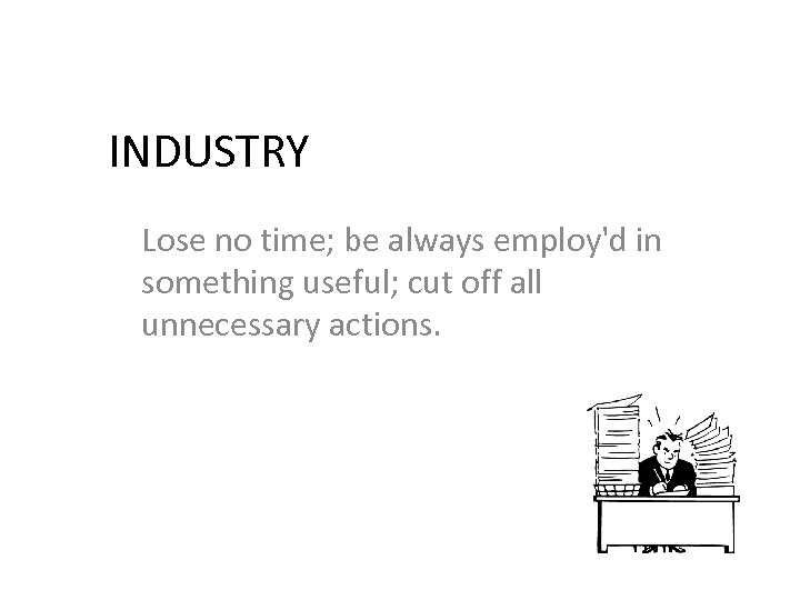 INDUSTRY Lose no time; be always employ'd in something useful; cut off all unnecessary