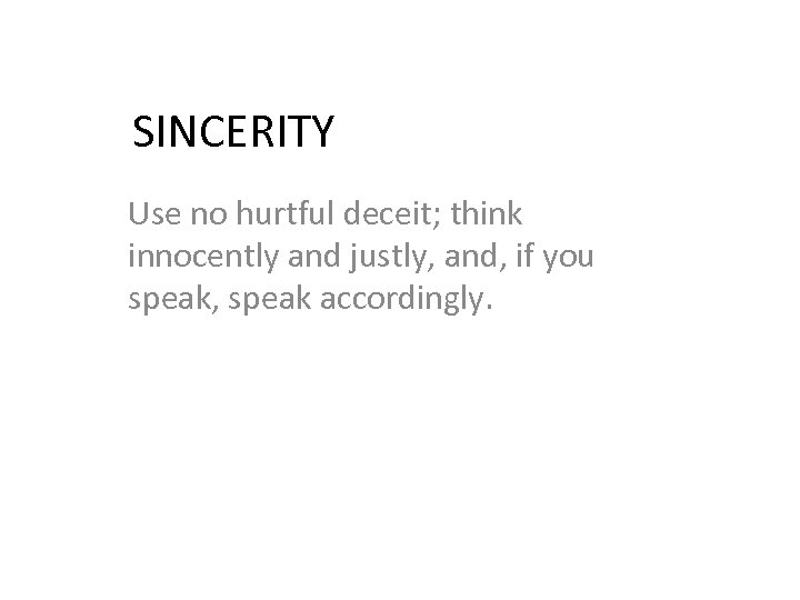 SINCERITY Use no hurtful deceit; think innocently and justly, and, if you speak, speak