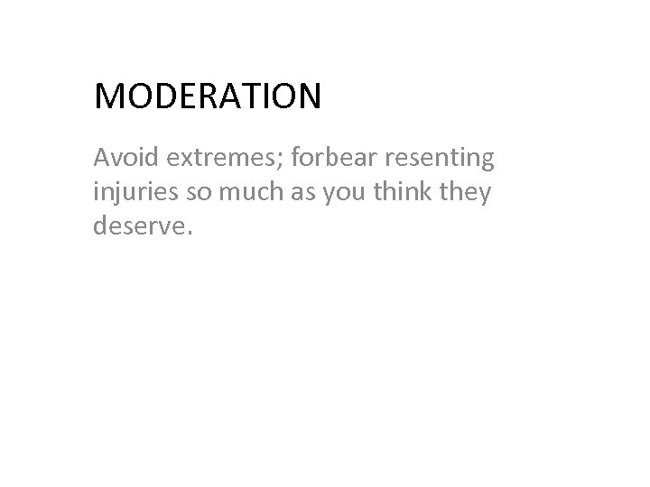 MODERATION Avoid extremes; forbear resenting injuries so much as you think they deserve.