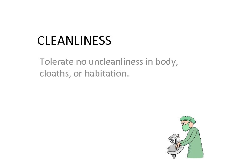 CLEANLINESS Tolerate no uncleanliness in body, cloaths, or habitation.