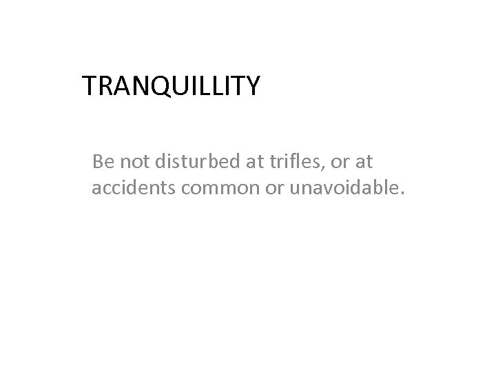 TRANQUILLITY Be not disturbed at trifles, or at accidents common or unavoidable.