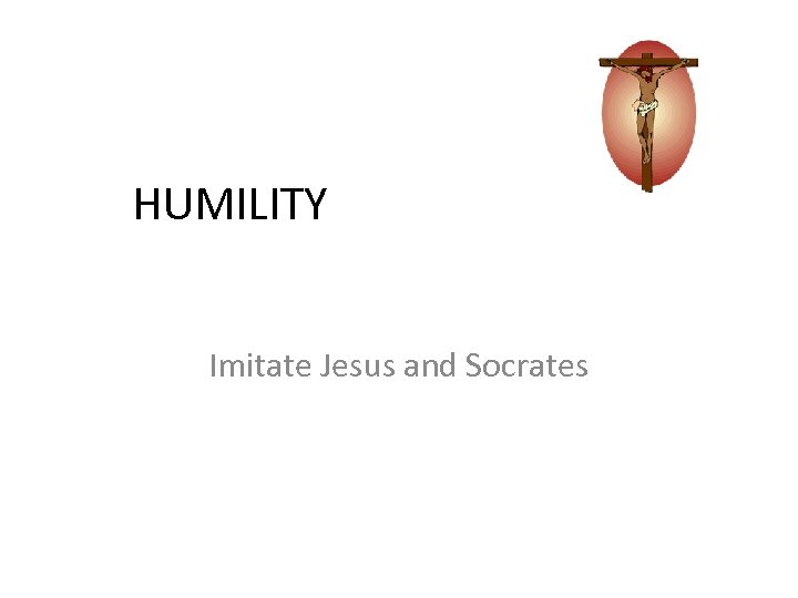 HUMILITY Imitate Jesus and Socrates