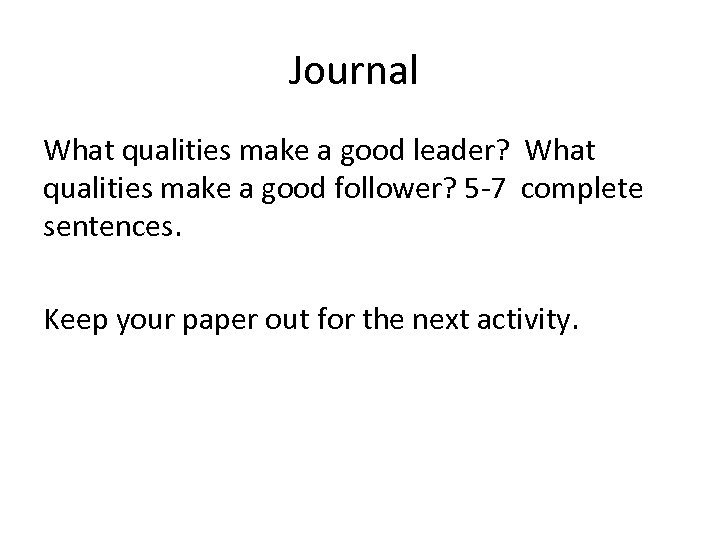 Journal What qualities make a good leader? What qualities make a good follower? 5