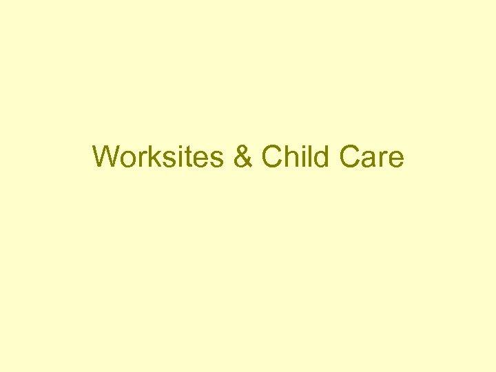 Worksites & Child Care