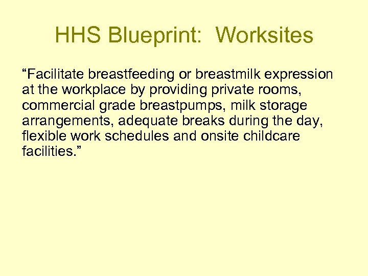 """HHS Blueprint: Worksites """"Facilitate breastfeeding or breastmilk expression at the workplace by providing private"""