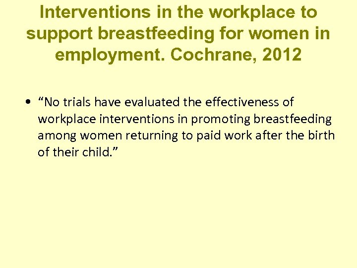 Interventions in the workplace to support breastfeeding for women in employment. Cochrane, 2012 •