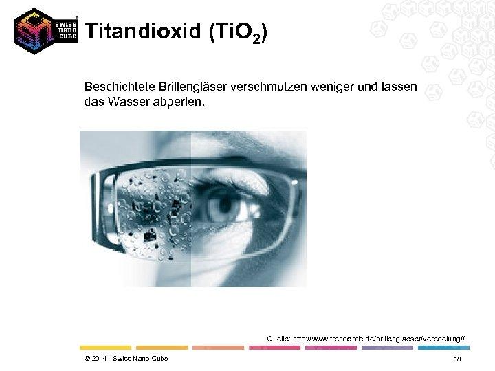 Titandioxid (Ti. O 2) Beschichtete Brillengläser verschmutzen weniger und lassen das Wasser abperlen. Quelle: