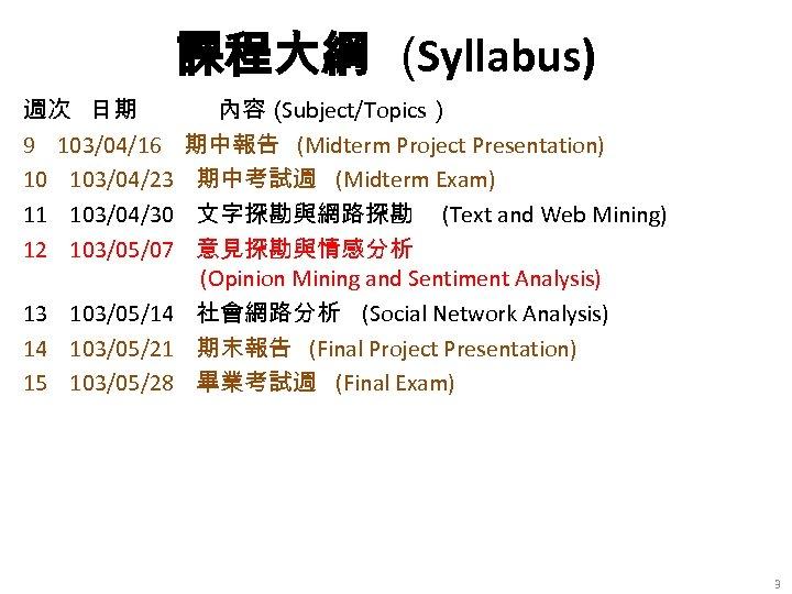 課程大綱 (Syllabus) 週次 日期 9 103/04/16 10 103/04/23 11 103/04/30 12 103/05/07 內容( Subject/Topics)