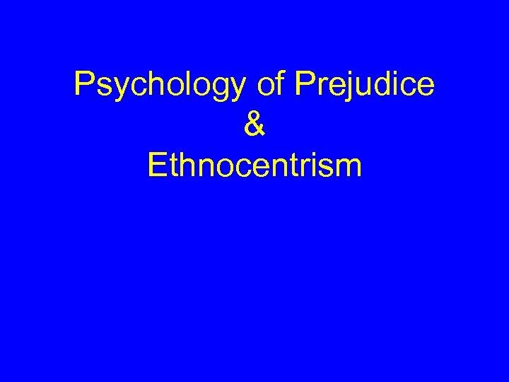 Psychology of Prejudice & Ethnocentrism