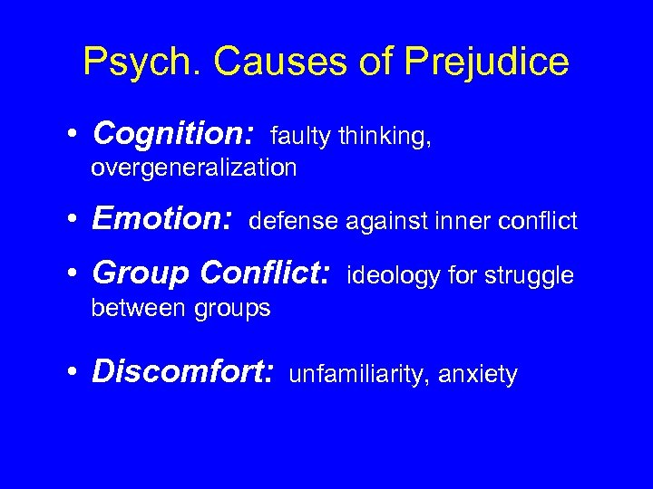 Psych. Causes of Prejudice • Cognition: faulty thinking, overgeneralization • Emotion: defense against inner