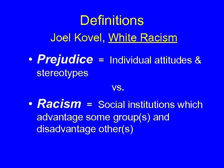 Definitions Joel Kovel, White Racism • Prejudice = Individual attitudes & stereotypes vs. •