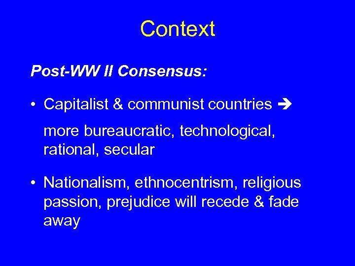 Context Post-WW II Consensus: • Capitalist & communist countries more bureaucratic, technological, rational, secular