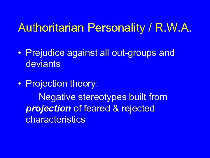 Authoritarian Personality / R. W. A. • Prejudice against all out-groups and deviants •