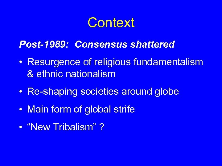 Context Post-1989: Consensus shattered • Resurgence of religious fundamentalism & ethnic nationalism • Re-shaping