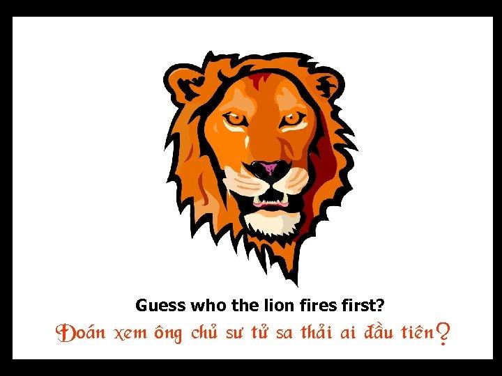 Guess who the lion fires first? Ñoaùn xem oâng chuû sö töû sa thaûi