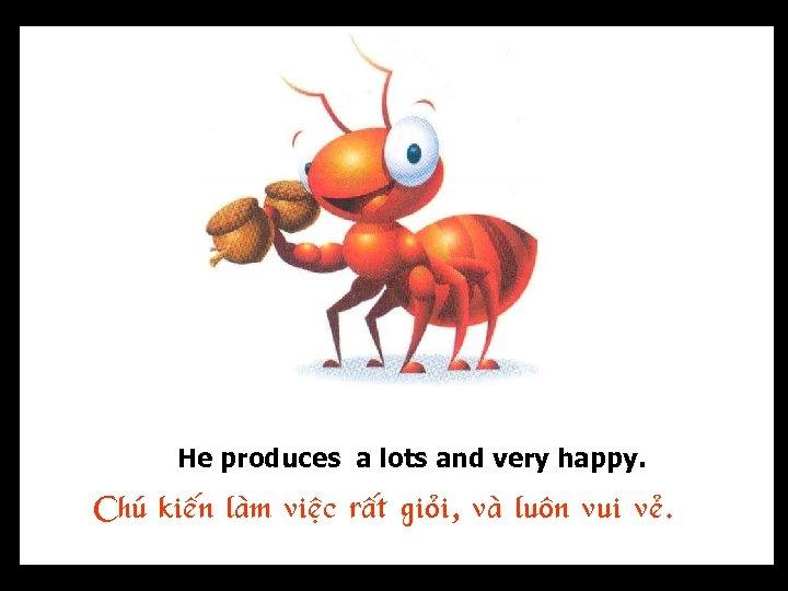 He produces a lots and very happy. Chuù kieán laøm vieäc raát gioûi, vaø