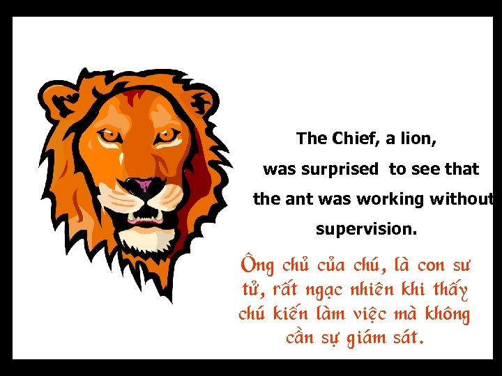 The Chief, a lion, was surprised to see that the ant was working without