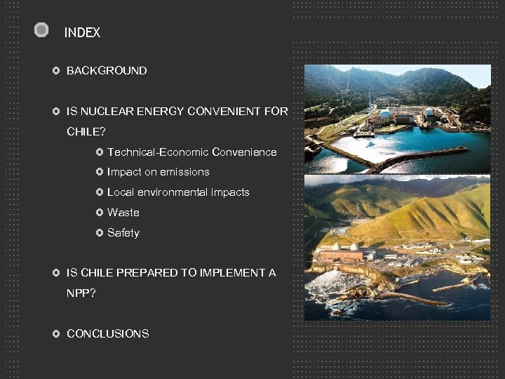 INDEX BACKGROUND IS NUCLEAR ENERGY CONVENIENT FOR CHILE? Technical-Economic Convenience Impact on emissions Local