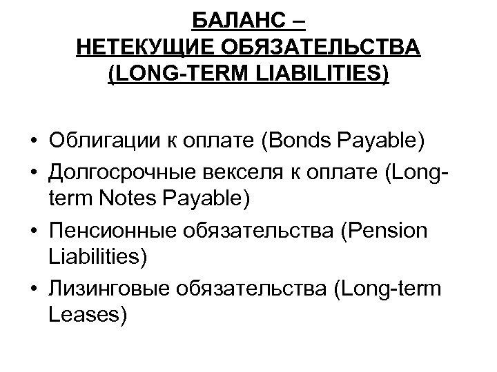 БАЛАНС – НЕТЕКУЩИЕ ОБЯЗАТЕЛЬСТВА (LONG-TERM LIABILITIES) • Облигации к оплате (Bonds Payable) • Долгосрочные