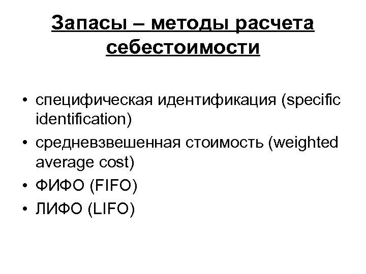 Запасы – методы расчета себестоимости • специфическая идентификация (specific identification) • средневзвешенная стоимость (weighted