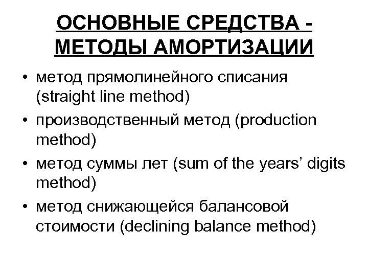 ОСНОВНЫЕ СРЕДСТВА МЕТОДЫ АМОРТИЗАЦИИ • метод прямолинейного списания (straight line method) • производственный метод