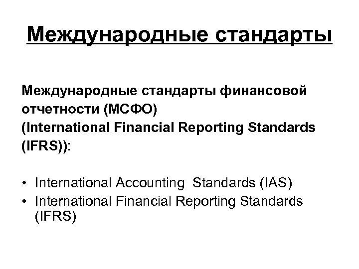 Международные стандарты финансовой отчетности (МСФО) (International Financial Reporting Standards (IFRS)): • International Accounting Standards