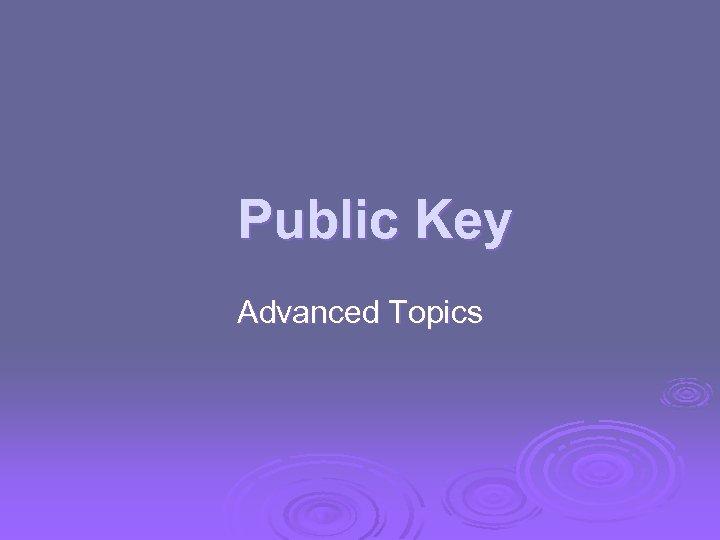 Public Key Advanced Topics