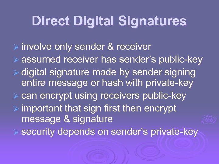 Direct Digital Signatures Ø involve only sender & receiver Ø assumed receiver has sender's