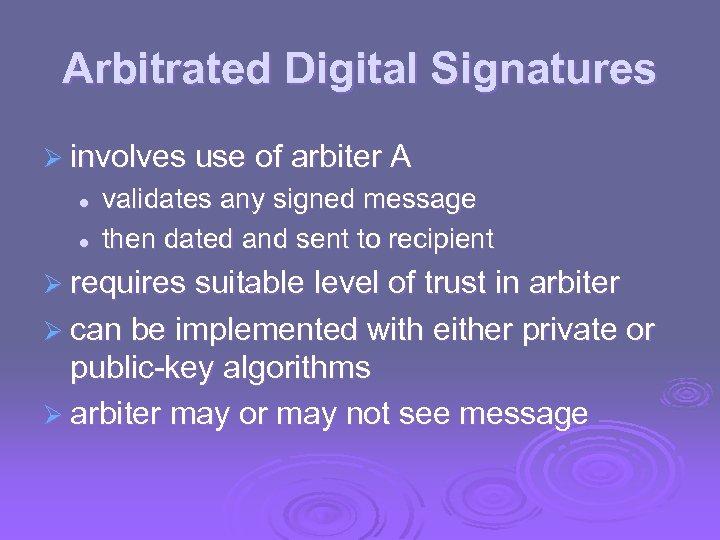 Arbitrated Digital Signatures Ø involves use of arbiter A l l validates any signed