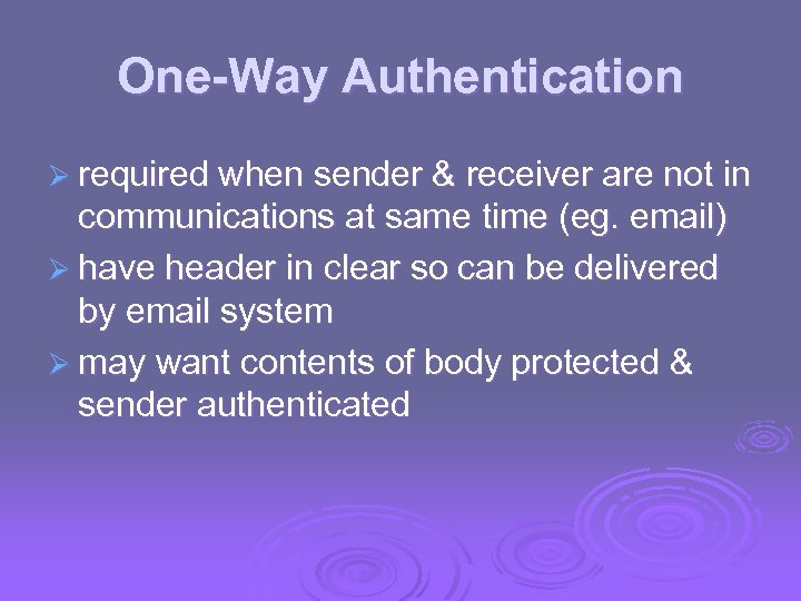 One-Way Authentication Ø required when sender & receiver are not in communications at same