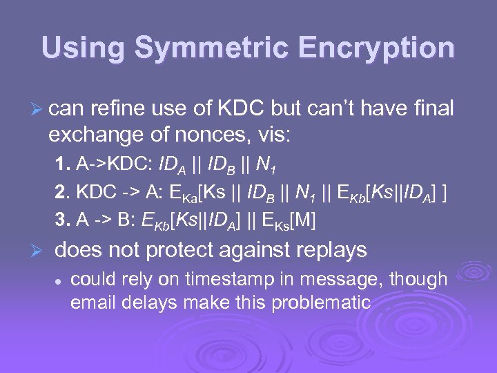 Using Symmetric Encryption Ø can refine use of KDC but can't have final exchange