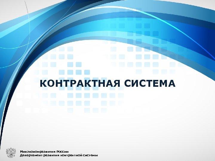КОНТРАКТНАЯ СИСТЕМА Минэкономразвития России Департамент развития контрактной системы