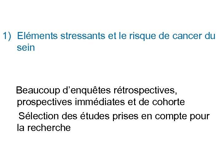 1) Eléments stressants et le risque de cancer du sein Beaucoup d'enquêtes rétrospectives, prospectives