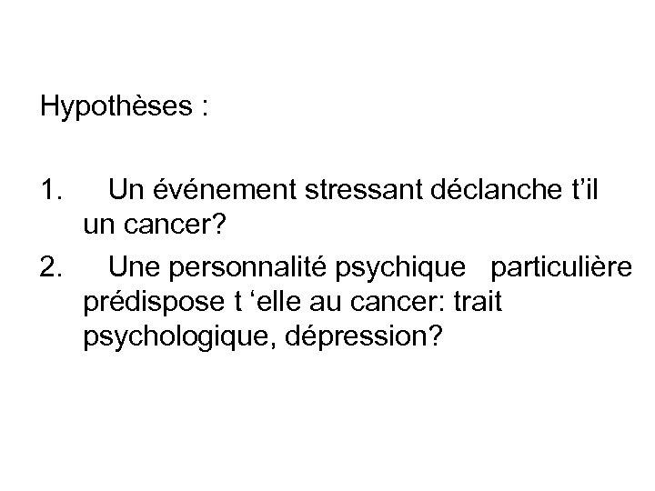Hypothèses : 1. Un événement stressant déclanche t'il un cancer? 2. Une personnalité psychique