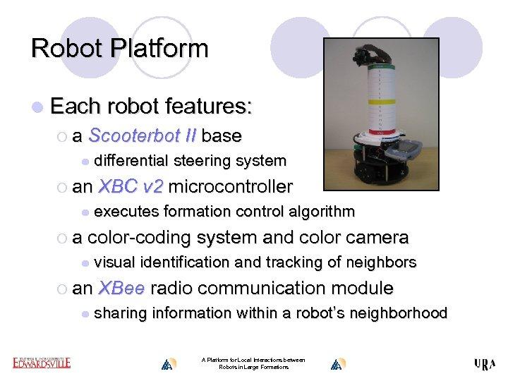 Robot Platform l Each robot features: ¡ a Scooterbot II base l ¡ an