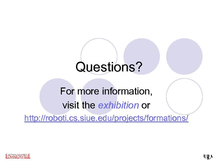Questions? For more information, visit the exhibition or http: //roboti. cs. siue. edu/projects/formations/