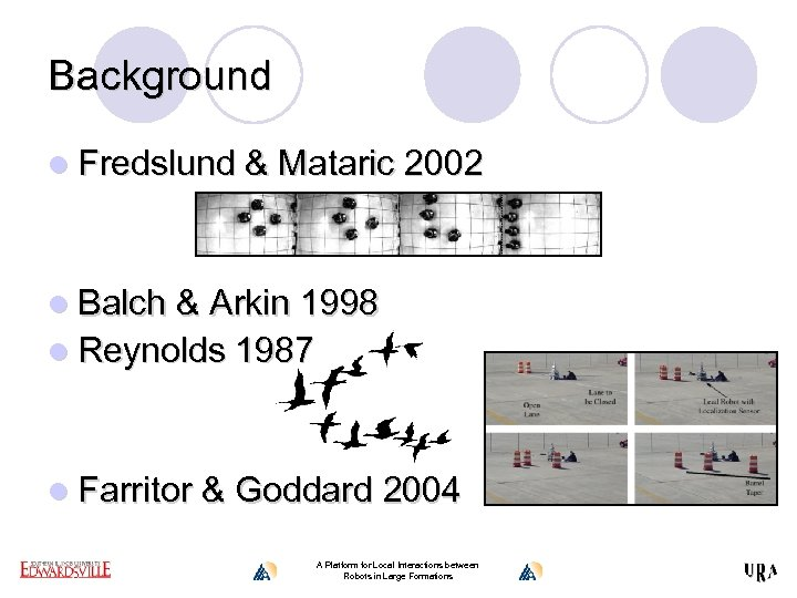 Background l Fredslund & Mataric 2002 l Balch & Arkin 1998 l Reynolds 1987