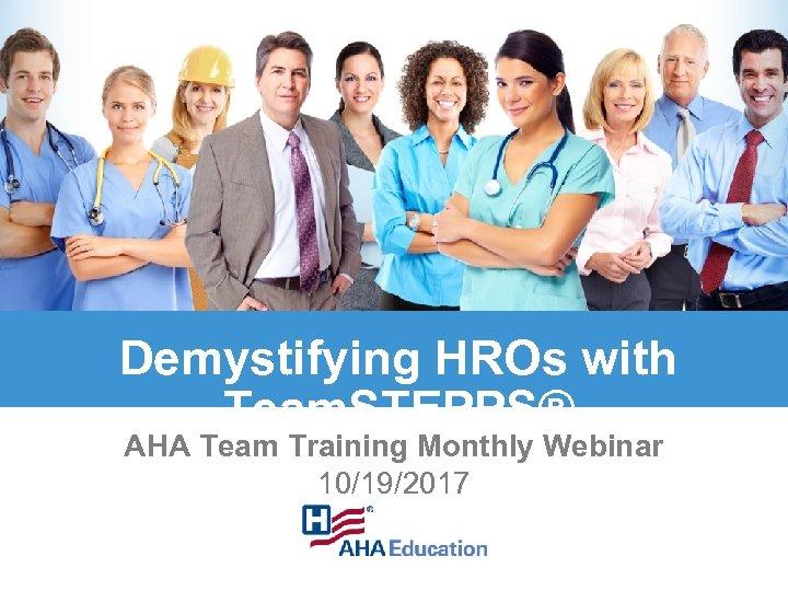 Demystifying HROs with Team. STEPPS® AHA Team Training Monthly Webinar 10/19/2017