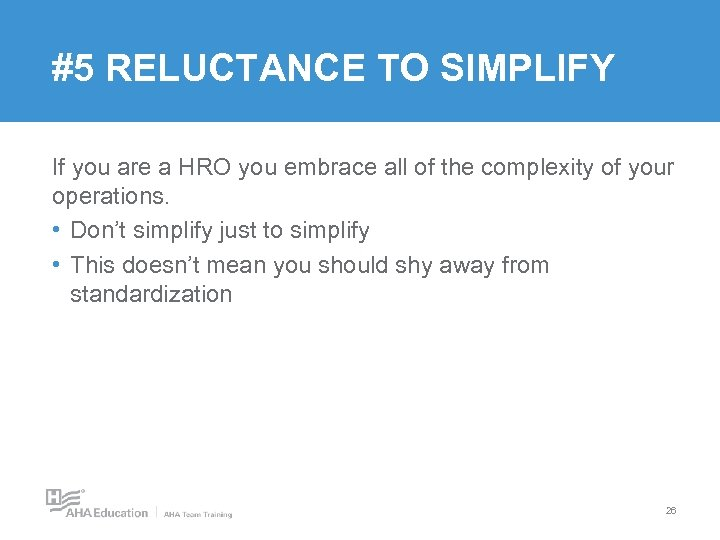 #5 RELUCTANCE TO SIMPLIFY If you are a HRO you embrace all of the