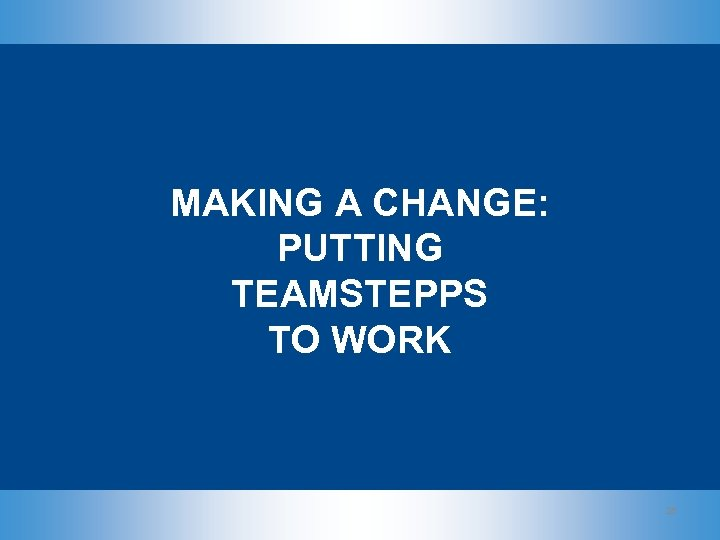 MAKING A CHANGE: PUTTING TEAMSTEPPS TO WORK 28