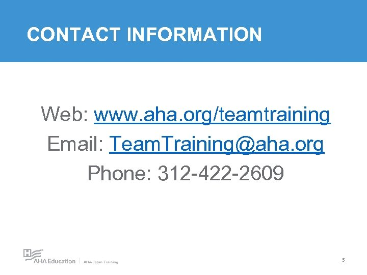 CONTACT INFORMATION Web: www. aha. org/teamtraining Email: Team. Training@aha. org Phone: 312 -422 -2609