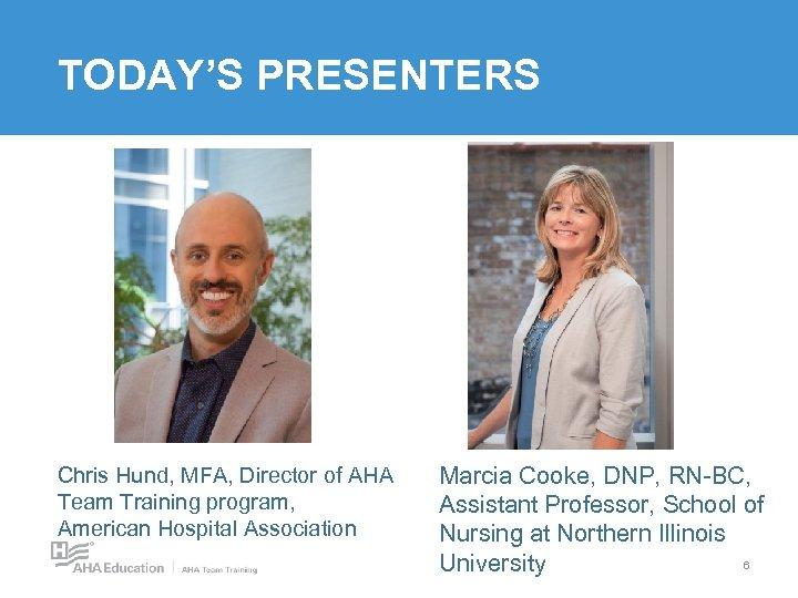 TODAY'S PRESENTERS Chris Hund, MFA, Director of AHA Team Training program, American Hospital Association