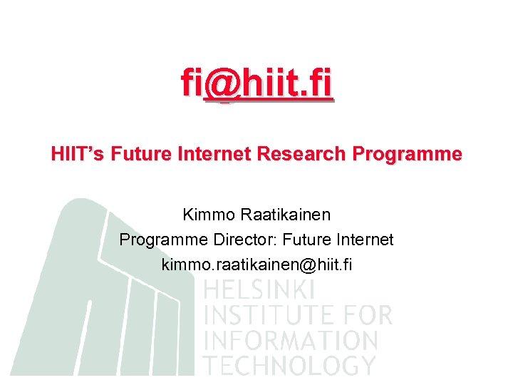 fi@hiit. fi HIIT's Future Internet Research Programme Kimmo Raatikainen Programme Director: Future Internet kimmo.
