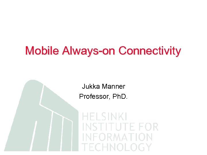 Mobile Always-on Connectivity Jukka Manner Professor, Ph. D.
