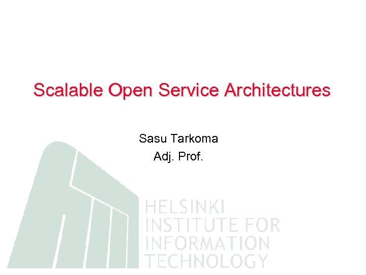 Scalable Open Service Architectures Sasu Tarkoma Adj. Prof.