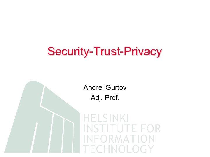 Security-Trust-Privacy Andrei Gurtov Adj. Prof.