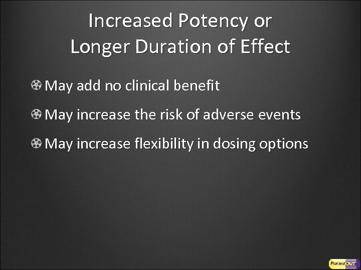 Increased Potency or Longer Duration of Effect May add no clinical benefit May increase