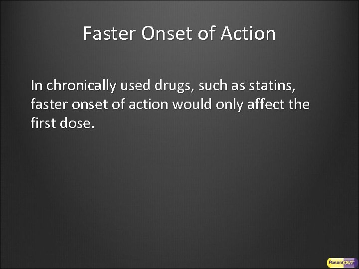 Faster Onset of Action In chronically used drugs, such as statins, faster onset of