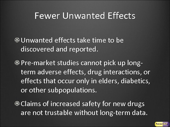 Fewer Unwanted Effects Unwanted effects take time to be discovered and reported. Pre-market studies